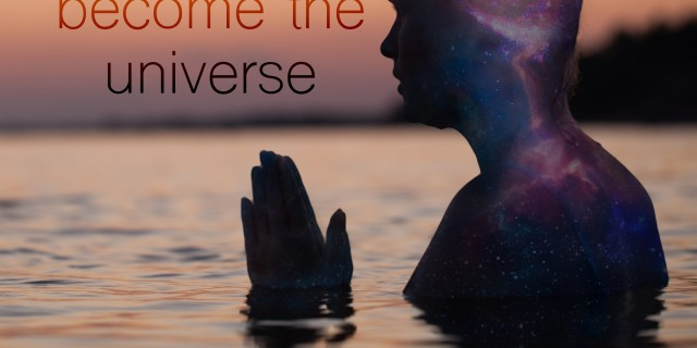 forget yourself and become the universe